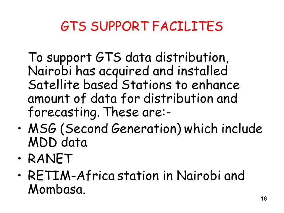 16 GTS SUPPORT FACILITES To support GTS data distribution, Nairobi has acquired and installed Satellite based Stations to enhance amount of data for distribution and forecasting.