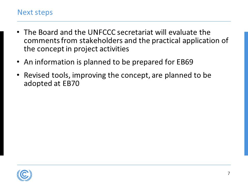 7 Next steps The Board and the UNFCCC secretariat will evaluate the comments from stakeholders and the practical application of the concept in project activities An information is planned to be prepared for EB69 Revised tools, improving the concept, are planned to be adopted at EB70