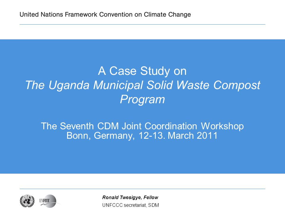 UNFCCC secretariat, SDM Ronald Twesigye, Fellow A Case Study on The Uganda Municipal Solid Waste Compost Program The Seventh CDM Joint Coordination Workshop Bonn, Germany, 12-13.