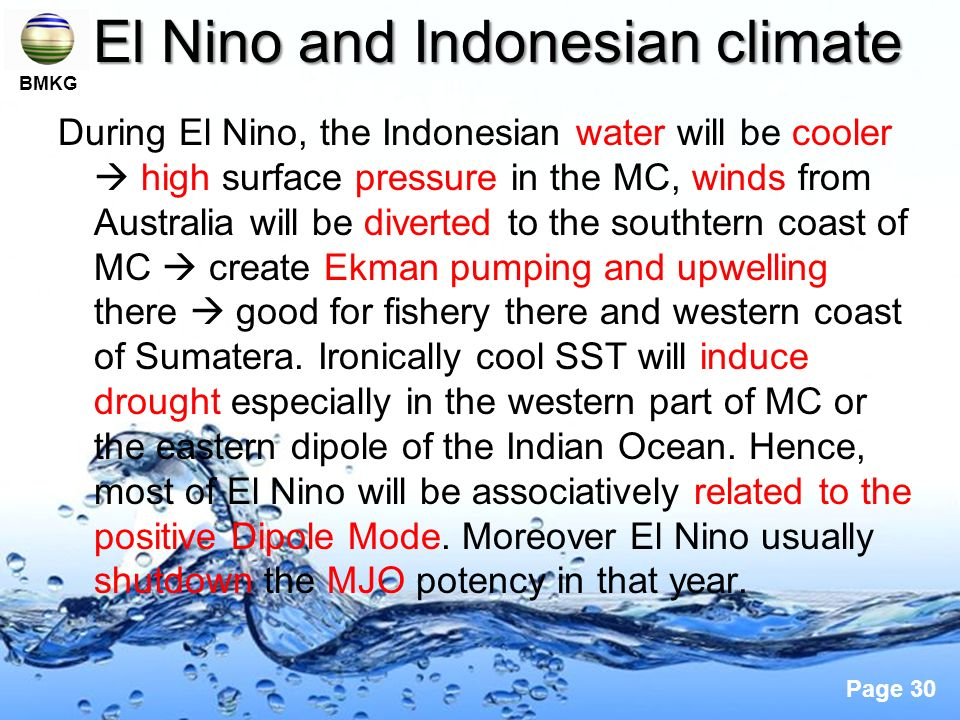 Page 30 El Nino and Indonesian climate During El Nino, the Indonesian water will be cooler high surface pressure in the MC, winds from Australia will be diverted to the southtern coast of MC create Ekman pumping and upwelling there good for fishery there and western coast of Sumatera.