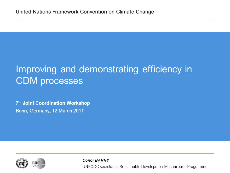 UNFCCC secretariat, Sustainable Development Mechanisms Programme Conor BARRY Improving and demonstrating efficiency in CDM processes 7 th Joint Coordination Workshop Bonn, Germany, 12 March 2011