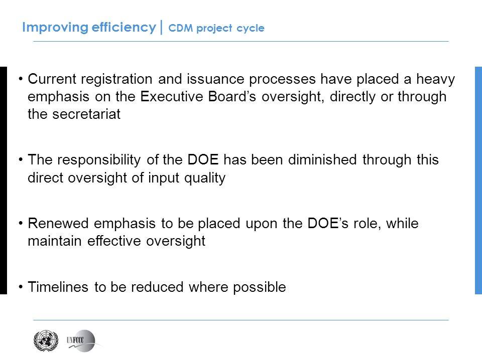 Improving efficiency | CDM project cycle Current registration and issuance processes have placed a heavy emphasis on the Executive Boards oversight, directly or through the secretariat The responsibility of the DOE has been diminished through this direct oversight of input quality Renewed emphasis to be placed upon the DOEs role, while maintain effective oversight Timelines to be reduced where possible