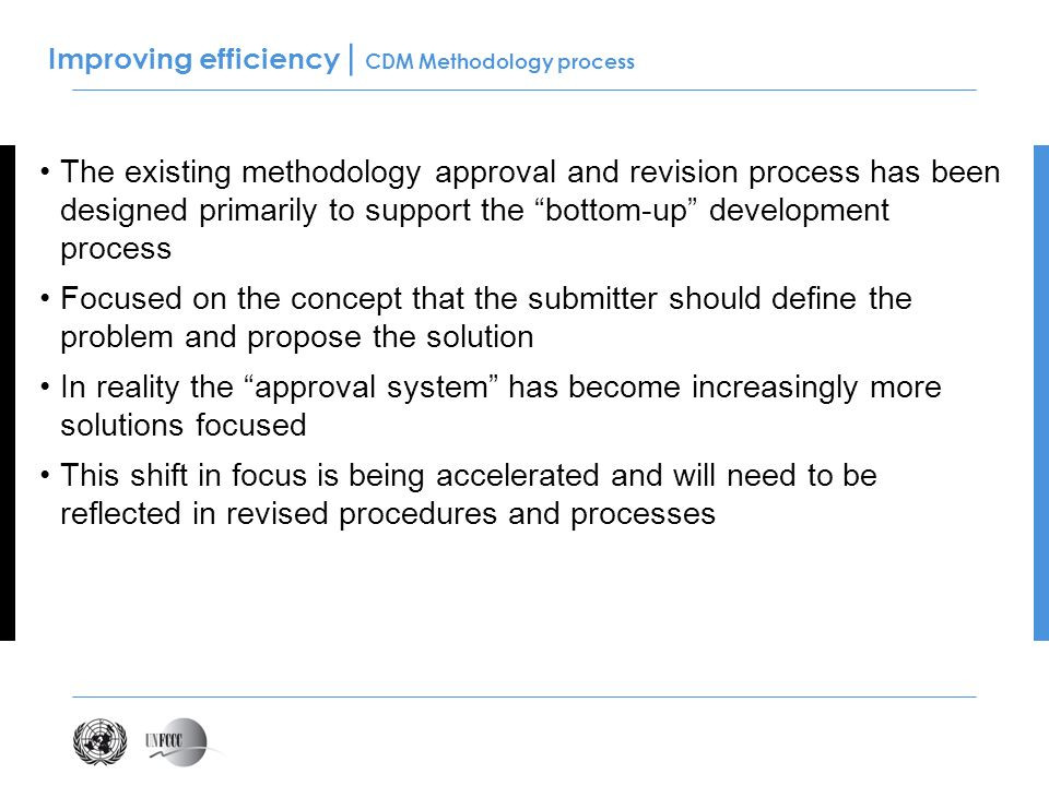Improving efficiency | CDM Methodology process The existing methodology approval and revision process has been designed primarily to support the bottom-up development process Focused on the concept that the submitter should define the problem and propose the solution In reality the approval system has become increasingly more solutions focused This shift in focus is being accelerated and will need to be reflected in revised procedures and processes