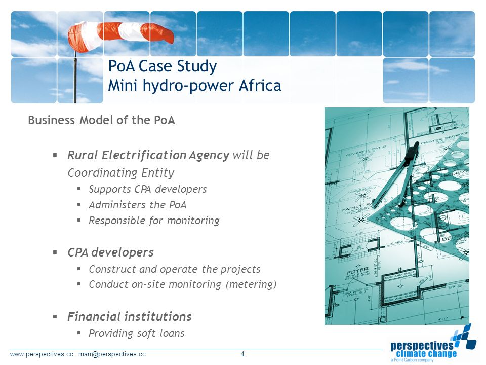 · Business Model of the PoA Rural Electrification Agency will be Coordinating Entity Supports CPA developers Administers the PoA Responsible for monitoring CPA developers Construct and operate the projects Conduct on-site monitoring (metering) Financial institutions Providing soft loans PoA Case Study Mini hydro-power Africa