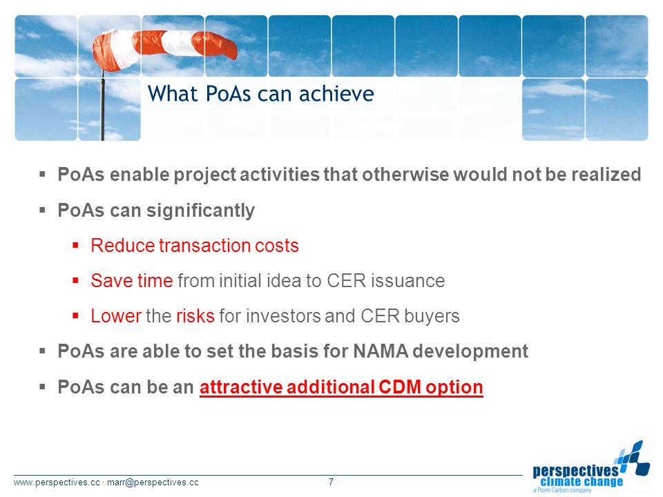 · What PoAs can achieve PoAs enable project activities that otherwise would not be realized PoAs can significantly Reduce transaction costs Save time from initial idea to CER issuance Lower the risks for investors and CER buyers PoAs are able to set the basis for NAMA development PoAs can be an attractive additional CDM option