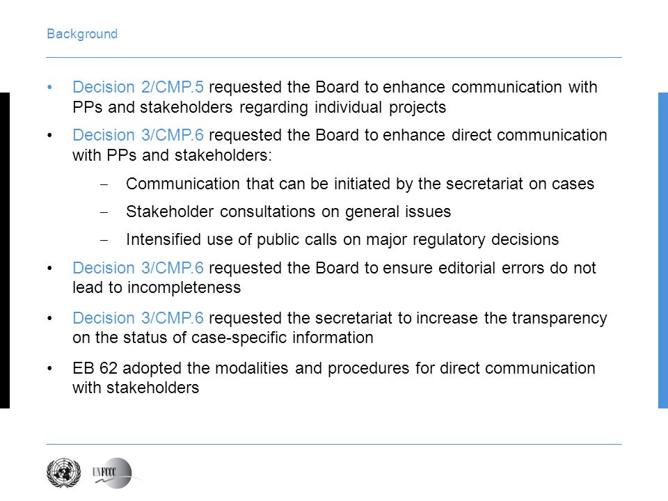 Background Decision 2/CMP.5 requested the Board to enhance communication with PPs and stakeholders regarding individual projects Decision 3/CMP.6 requ