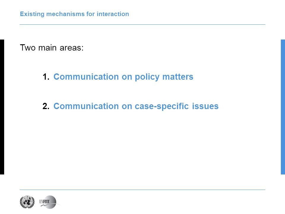 Existing mechanisms for interaction Two main areas: 1.Communication on policy matters 2.Communication on case-specific issues