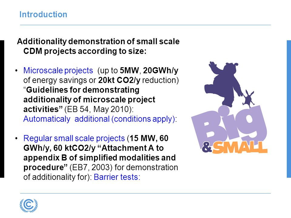 Introduction Additionality demonstration of small scale CDM projects according to size: Microscale projects (up to 5MW, 20GWh/y of energy savings or 20kt CO2/y reduction)Guidelines for demonstrating additionality of microscale project activities (EB 54, May 2010): Automaticaly additional (conditions apply): Regular small scale projects (15 MW, 60 GWh/y, 60 ktCO2/y Attachment A to appendix B of simplified modalities and procedure (EB7, 2003) for demonstration of additionality for): Barrier tests: