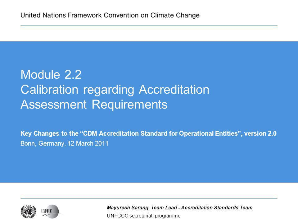 UNFCCC secretariat, programme Mayuresh Sarang, Team Lead - Accreditation Standards Team Module 2.2 Calibration regarding Accreditation Assessment Requirements Key Changes to the CDM Accreditation Standard for Operational Entities, version 2.0 Bonn, Germany, 12 March 2011