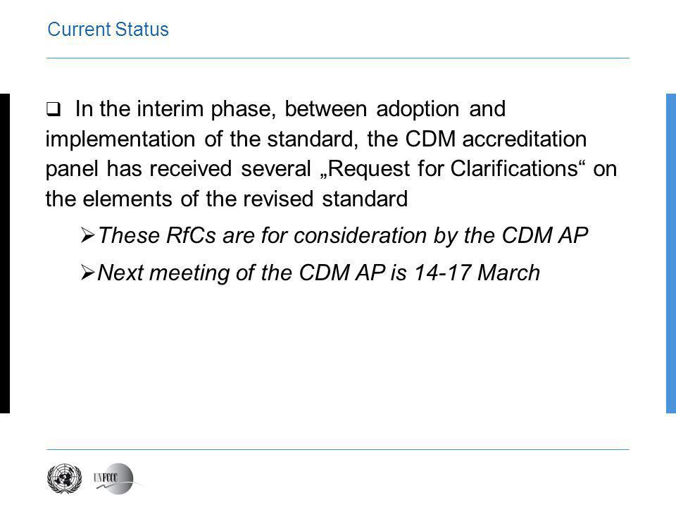 Current Status In the interim phase, between adoption and implementation of the standard, the CDM accreditation panel has received several Request for Clarifications on the elements of the revised standard These RfCs are for consideration by the CDM AP Next meeting of the CDM AP is 14-17 March