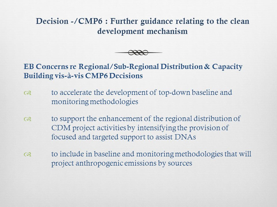 Decision -/CMP6 : Further guidance relating to the clean development mechanism EB Concerns re Regional/Sub-Regional Distribution & Capacity Building vis-à-vis CMP6 Decisions to accelerate the development of top-down baseline and monitoring methodologies to support the enhancement of the regional distribution of CDM project activities by intensifying the provision of focused and targeted support to assist DNAs to include in baseline and monitoring methodologies that will project anthropogenic emissions by sources