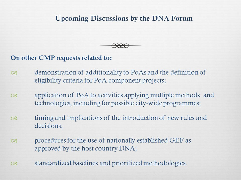 Upcoming Discussions by the DNA Forum On other CMP requests related to: demonstration of additionality to PoAs and the definition of eligibility criteria for PoA component projects; application of PoA to activities applying multiple methods and technologies, including for possible city-wide programmes; timing and implications of the introduction of new rules and decisions; procedures for the use of nationally established GEF as approved by the host country DNA; standardized baselines and prioritized methodologies.
