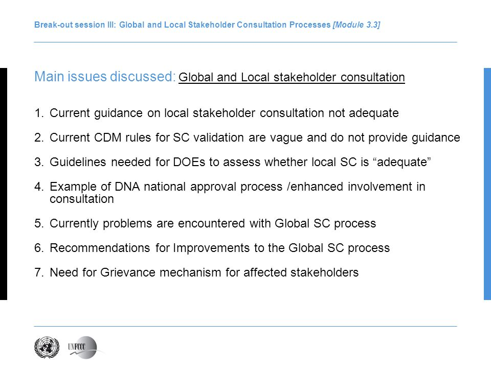 Break-out session III: Global and Local Stakeholder Consultation Processes [Module 3.3] Main issues discussed: Global and Local stakeholder consultation 1.Current guidance on local stakeholder consultation not adequate 2.Current CDM rules for SC validation are vague and do not provide guidance 3.Guidelines needed for DOEs to assess whether local SC is adequate 4.Example of DNA national approval process /enhanced involvement in consultation 5.Currently problems are encountered with Global SC process 6.Recommendations for Improvements to the Global SC process 7.Need for Grievance mechanism for affected stakeholders