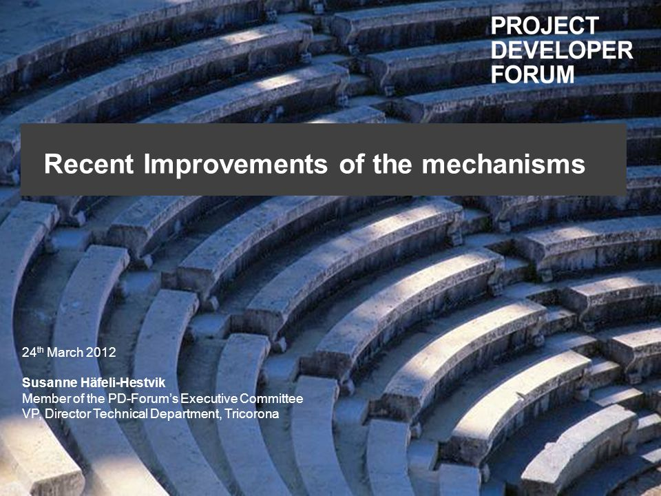 Recent Improvements of the mechanisms 24 th March 2012 Susanne Häfeli-Hestvik Member of the PD-Forums Executive Committee VP, Director Technical Department, Tricorona