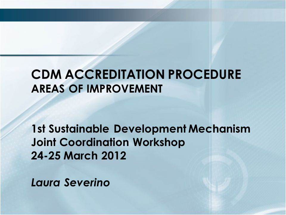 CDM ACCREDITATION PROCEDURE AREAS OF IMPROVEMENT 1st Sustainable DevelopmentMechanism Joint Coordination Workshop March 2012 Laura Severino