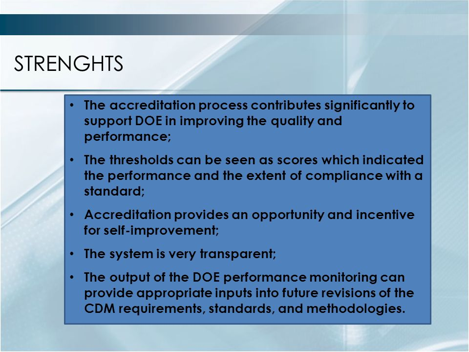 STRENGHTS The accreditation process contributes significantly to support DOE in improving the quality and performance; The thresholds can be seen as scores which indicated the performance and the extent of compliance with a standard; Accreditation provides an opportunity and incentive for self-improvement; The system is very transparent; The output of the DOE performance monitoring can provide appropriate inputs into future revisions of the CDM requirements, standards, and methodologies.
