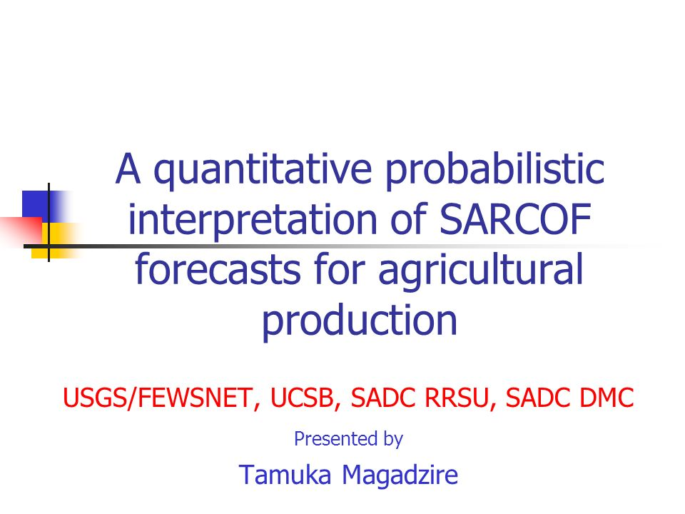 A quantitative probabilistic interpretation of SARCOF forecasts for agricultural production USGS/FEWSNET, UCSB, SADC RRSU, SADC DMC Presented by Tamuk