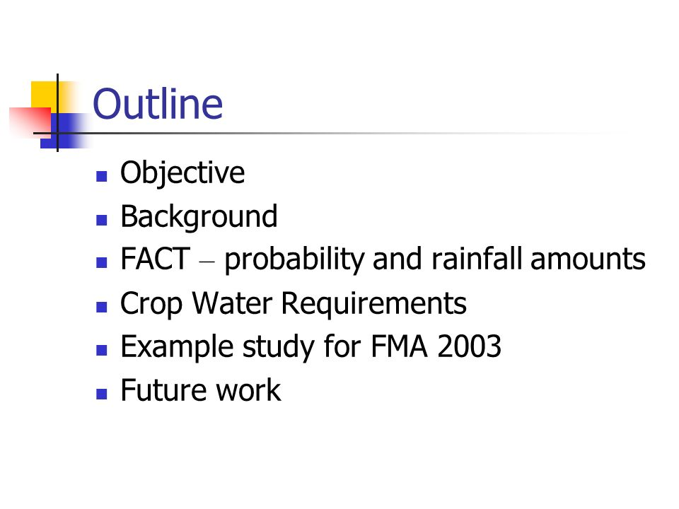 Outline Objective Background FACT – probability and rainfall amounts Crop Water Requirements Example study for FMA 2003 Future work