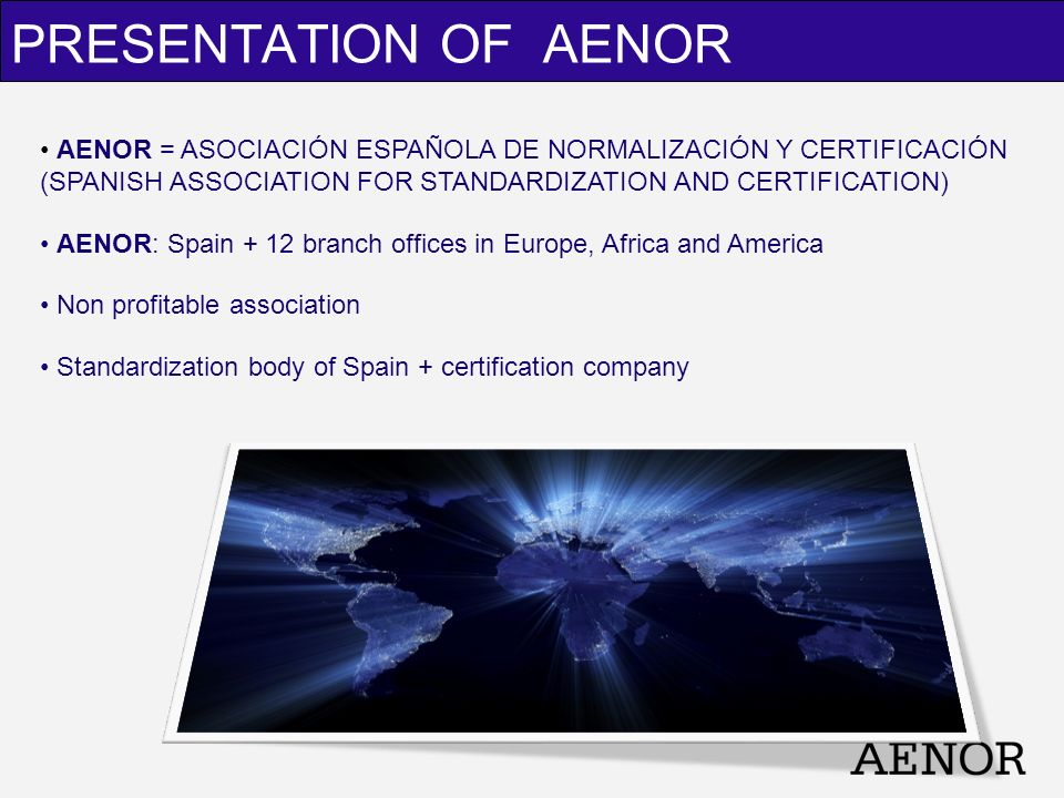 AENOR = ASOCIACIÓN ESPAÑOLA DE NORMALIZACIÓN Y CERTIFICACIÓN (SPANISH ASSOCIATION FOR STANDARDIZATION AND CERTIFICATION) AENOR: Spain + 12 branch offi