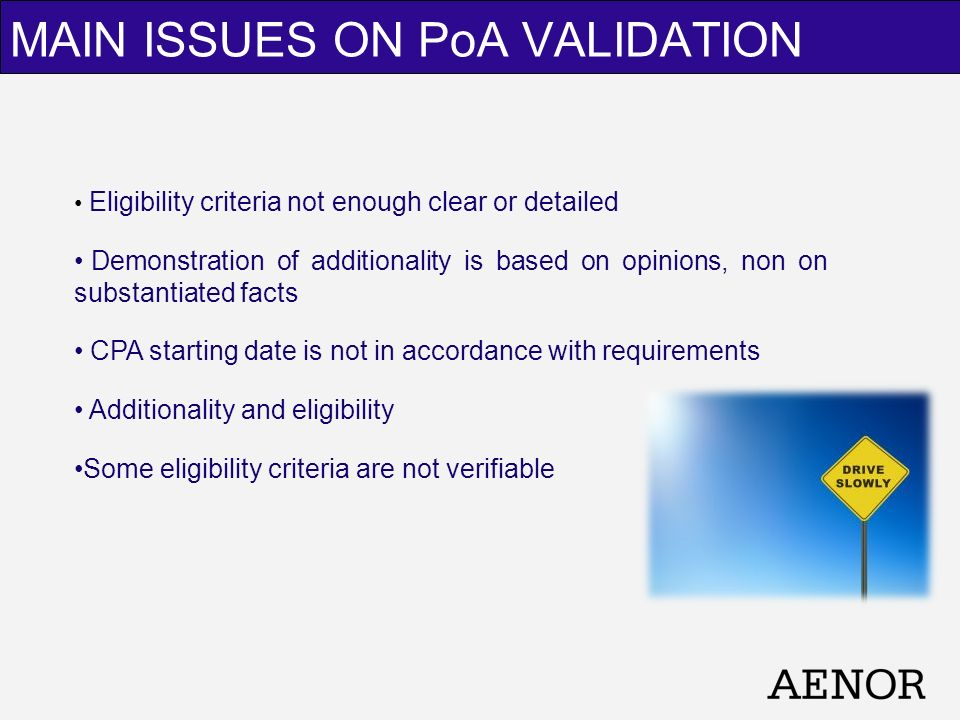 Eligibility criteria not enough clear or detailed Demonstration of additionality is based on opinions, non on substantiated facts CPA starting date is not in accordance with requirements Additionality and eligibility Some eligibility criteria are not verifiable MAIN ISSUES ON PoA VALIDATION