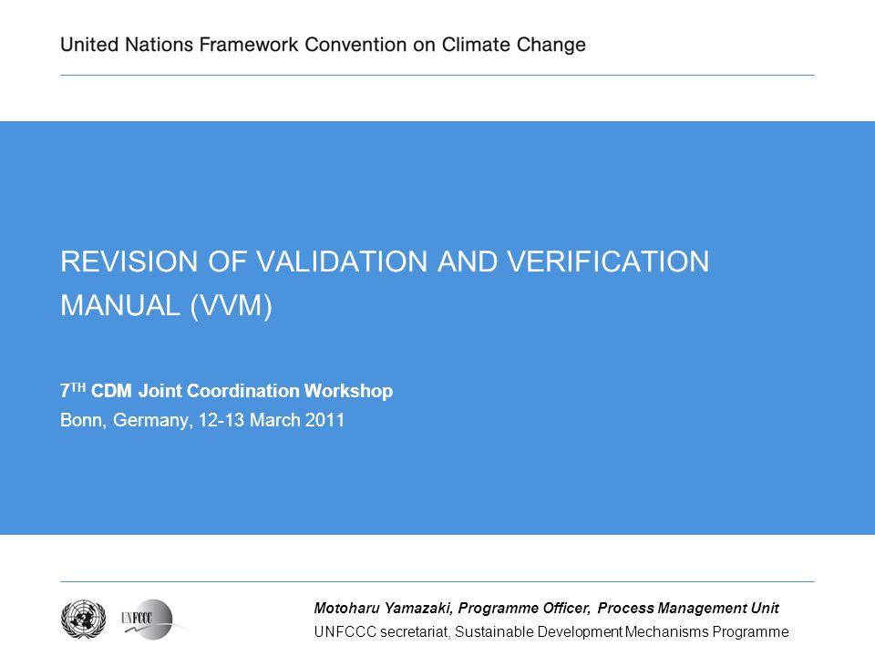 UNFCCC secretariat, Sustainable Development Mechanisms Programme Motoharu Yamazaki, Programme Officer, Process Management Unit REVISION OF VALIDATION AND VERIFICATION MANUAL (VVM) 7 TH CDM Joint Coordination Workshop Bonn, Germany, 12-13 March 2011