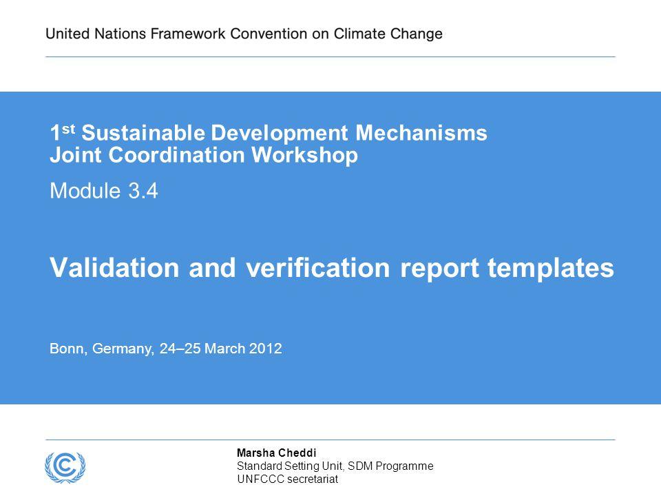 Marsha Cheddi Standard Setting Unit, SDM Programme UNFCCC secretariat Validation and verification report templates 1 st Sustainable Development Mechan