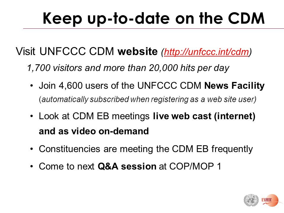 Keep up-to-date on the CDM Visit UNFCCC CDM website (  1,700 visitors and more than 20,000 hits per dayhttp://unfccc.int/cdm Join 4,600 users of the UNFCCC CDM News Facility (automatically subscribed when registering as a web site user) Look at CDM EB meetings live web cast (internet) and as video on-demand Constituencies are meeting the CDM EB frequently Come to next Q&A session at COP/MOP 1