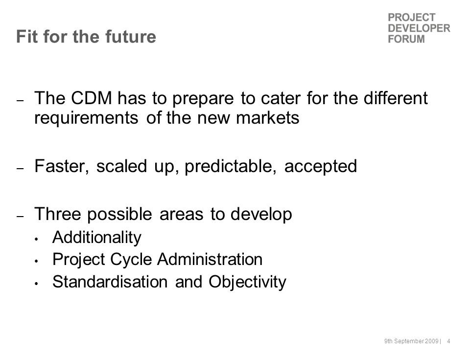 9th September 2009 | 4 Fit for the future – The CDM has to prepare to cater for the different requirements of the new markets – Faster, scaled up, predictable, accepted – Three possible areas to develop Additionality Project Cycle Administration Standardisation and Objectivity