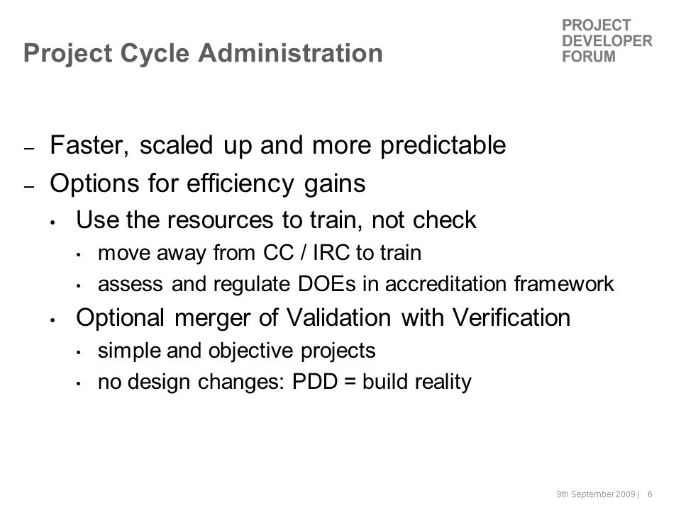 9th September 2009 | 6 Project Cycle Administration – Faster, scaled up and more predictable – Options for efficiency gains Use the resources to train, not check move away from CC / IRC to train assess and regulate DOEs in accreditation framework Optional merger of Validation with Verification simple and objective projects no design changes: PDD = build reality