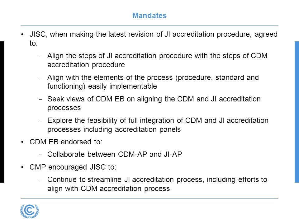 Mandates JISC, when making the latest revision of JI accreditation procedure, agreed to: Align the steps of JI accreditation procedure with the steps of CDM accreditation procedure Align with the elements of the process (procedure, standard and functioning) easily implementable Seek views of CDM EB on aligning the CDM and JI accreditation processes Explore the feasibility of full integration of CDM and JI accreditation processes including accreditation panels CDM EB endorsed to: Collaborate between CDM-AP and JI-AP CMP encouraged JISC to: Continue to streamline JI accreditation process, including efforts to align with CDM accreditation process