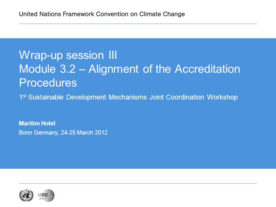 Wrap-up session III Module 3.2 – Alignment of the Accreditation Procedures 1 st Sustainable Development Mechanisms Joint Coordination Workshop Maritim Hotel Bonn Germany, 24-25 March 2012