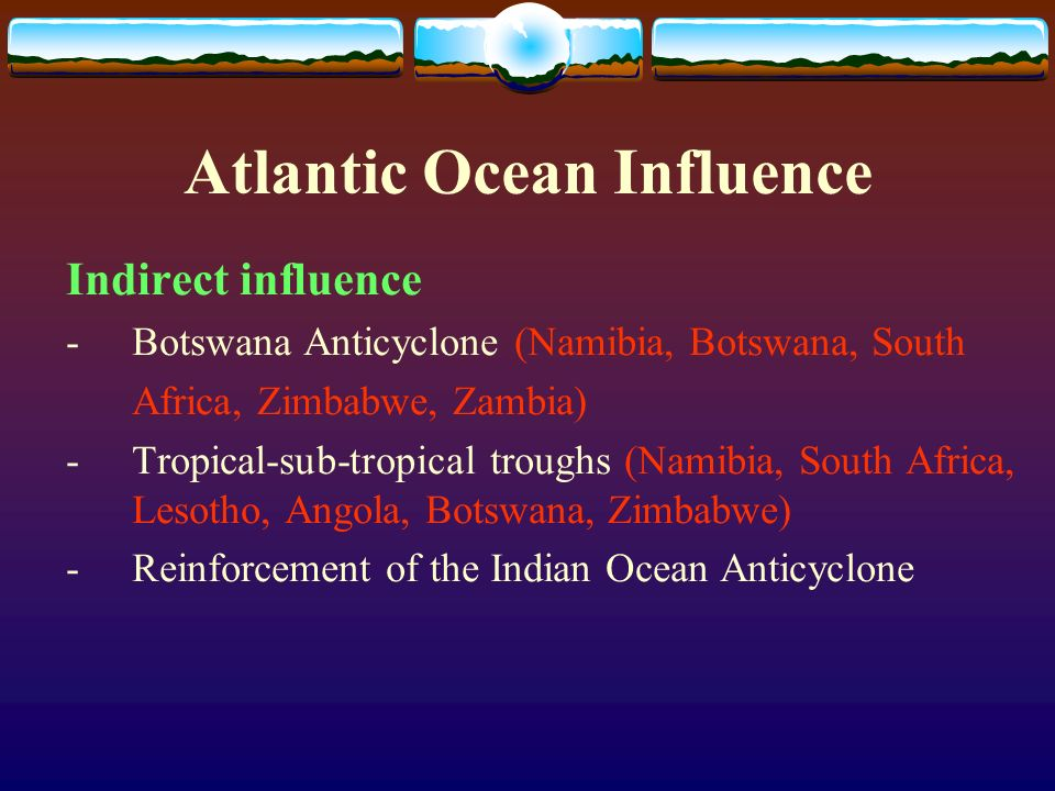 Atlantic Ocean Influence Indirect influence -Botswana Anticyclone (Namibia, Botswana, South Africa, Zimbabwe, Zambia) -Tropical-sub-tropical troughs (Namibia, South Africa, Lesotho, Angola, Botswana, Zimbabwe) -Reinforcement of the Indian Ocean Anticyclone