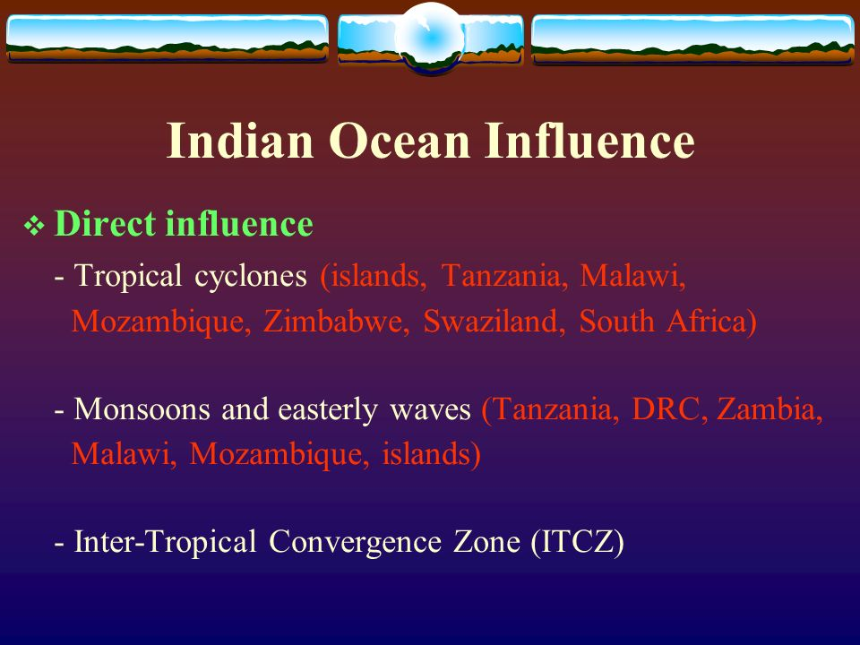 Indian Ocean Influence Direct influence - Tropical cyclones (islands, Tanzania, Malawi, Mozambique, Zimbabwe, Swaziland, South Africa) - Monsoons and