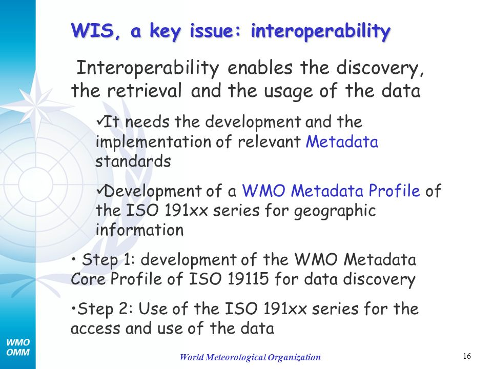 16 World Meteorological Organization Interoperability enables the discovery, the retrieval and the usage of the data It needs the development and the implementation of relevant Metadata standards Development of a WMO Metadata Profile of the ISO 191xx series for geographic information Step 1: development of the WMO Metadata Core Profile of ISO 19115 for data discovery Step 2: Use of the ISO 191xx series for the access and use of the data WIS, a key issue: interoperability