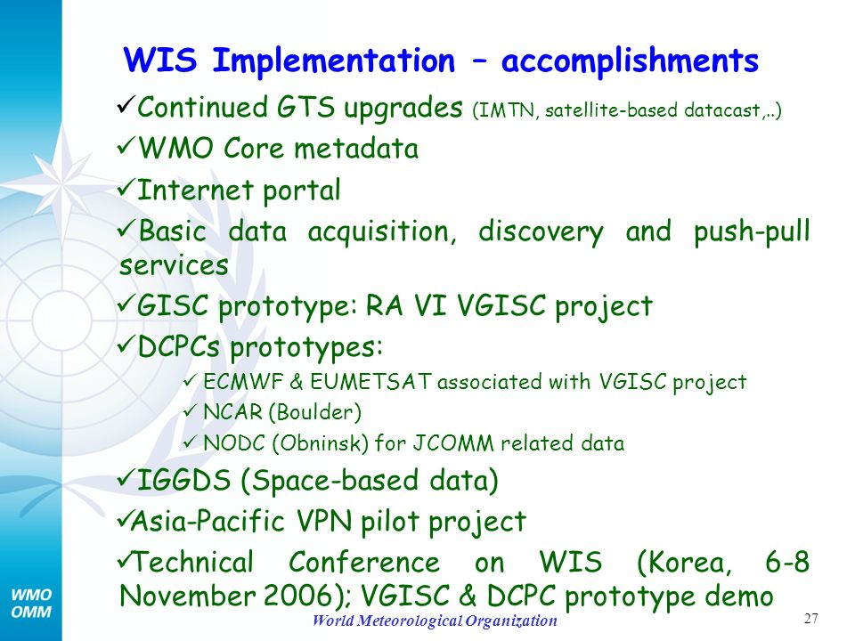 27 World Meteorological Organization Continued GTS upgrades (IMTN, satellite-based datacast,..) WMO Core metadata Internet portal Basic data acquisition, discovery and push-pull services GISC prototype: RA VI VGISC project DCPCs prototypes: ECMWF & EUMETSAT associated with VGISC project NCAR (Boulder) NODC (Obninsk) for JCOMM related data IGGDS (Space-based data) Asia-Pacific VPN pilot project Technical Conference on WIS (Korea, 6-8 November 2006); VGISC & DCPC prototype demo WIS Implementation – accomplishments
