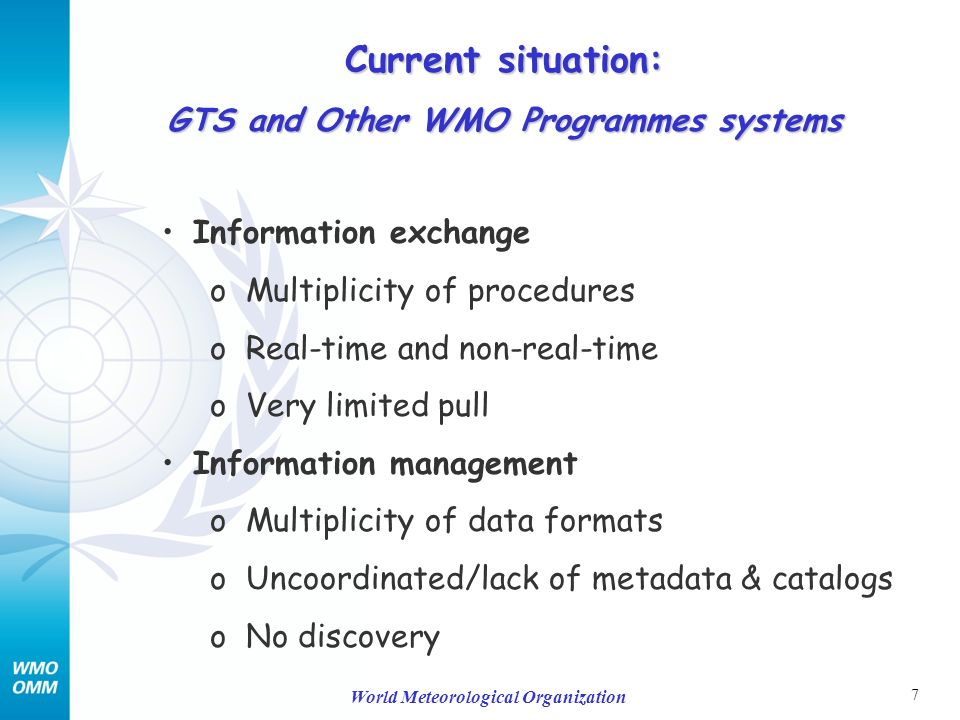 7 World Meteorological Organization Information exchange o Multiplicity of procedures o Real-time and non-real-time o Very limited pull Information management o Multiplicity of data formats o Uncoordinated/lack of metadata & catalogs o No discovery Current situation: GTS and Other WMO Programmes systems