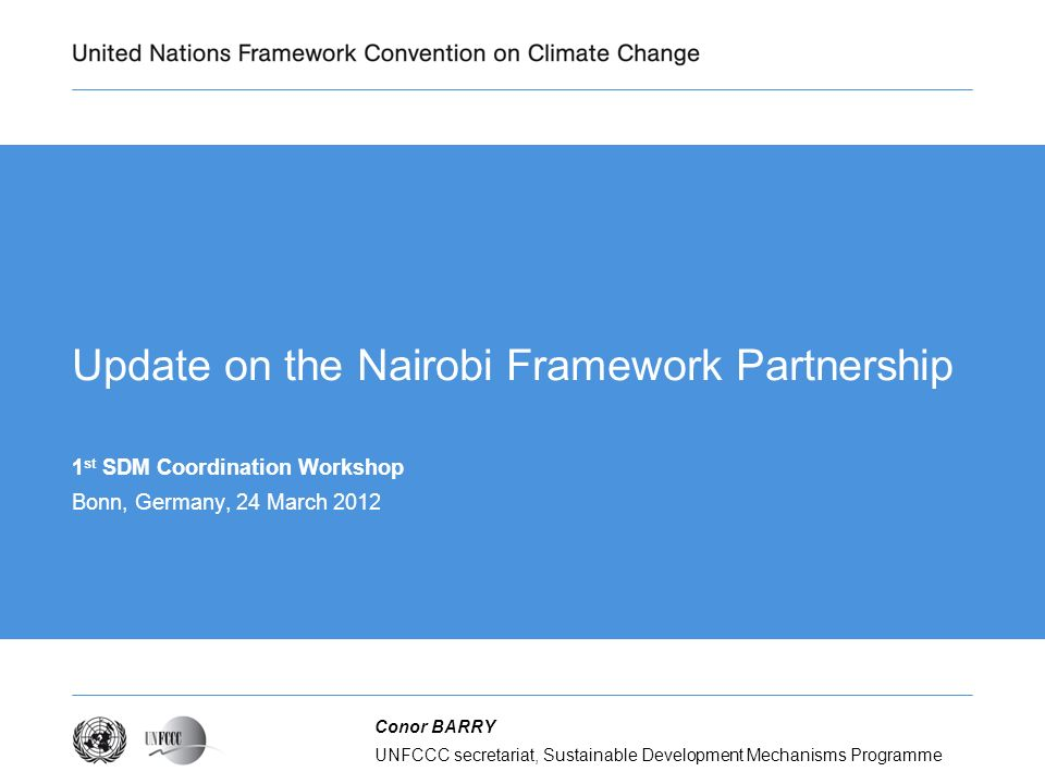 UNFCCC secretariat, Sustainable Development Mechanisms Programme Conor BARRY Update on the Nairobi Framework Partnership 1 st SDM Coordination Workshop Bonn, Germany, 24 March 2012