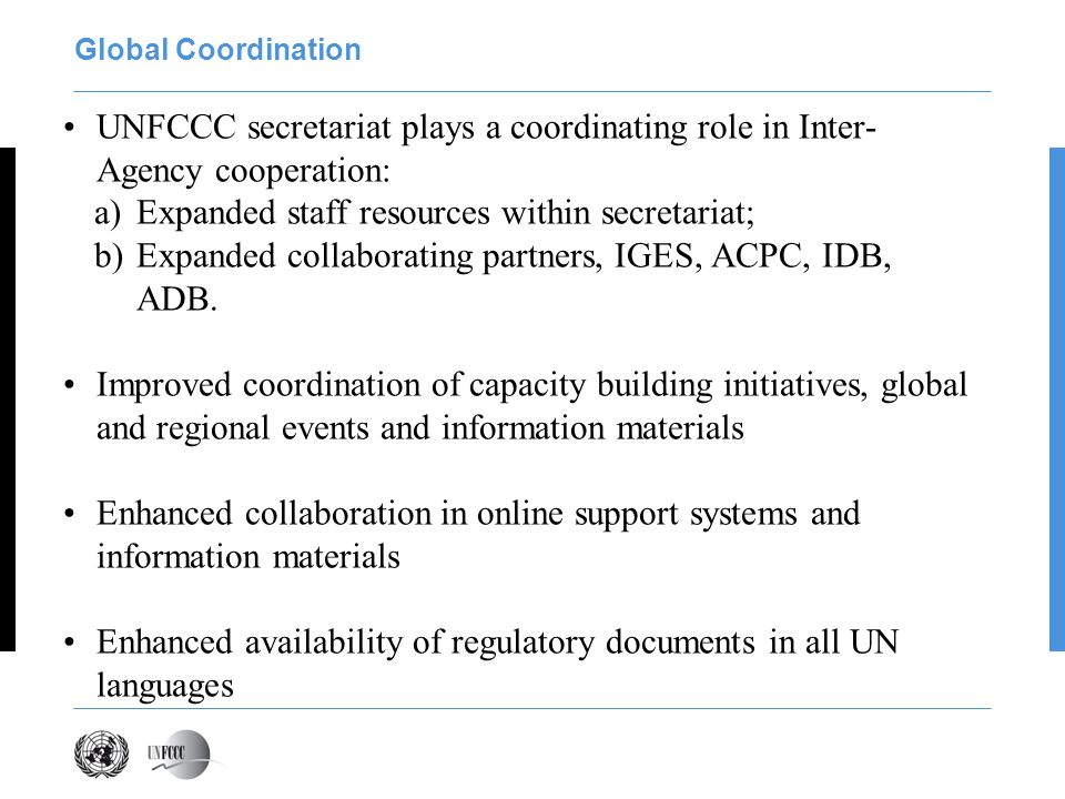 Global Coordination UNFCCC secretariat plays a coordinating role in Inter- Agency cooperation: a)Expanded staff resources within secretariat; b)Expanded collaborating partners, IGES, ACPC, IDB, ADB.