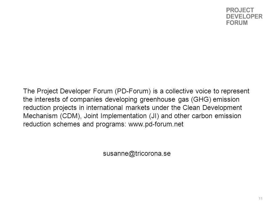 11 The Project Developer Forum (PD-Forum) is a collective voice to represent the interests of companies developing greenhouse gas (GHG) emission reduction projects in international markets under the Clean Development Mechanism (CDM), Joint Implementation (JI) and other carbon emission reduction schemes and programs: www.pd-forum.net susanne@tricorona.se