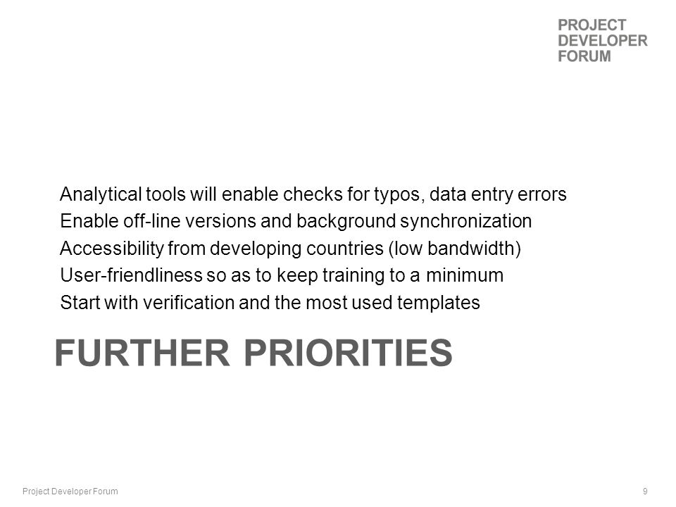 9 FURTHER PRIORITIES Analytical tools will enable checks for typos, data entry errors Enable off-line versions and background synchronization Accessibility from developing countries (low bandwidth) User-friendliness so as to keep training to a minimum Start with verification and the most used templates Project Developer Forum