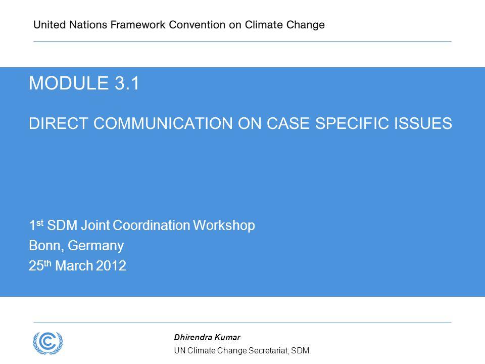 UN Climate Change Secretariat, SDM Dhirendra Kumar MODULE 3.1 DIRECT COMMUNICATION ON CASE SPECIFIC ISSUES 1 st SDM Joint Coordination Workshop Bonn,