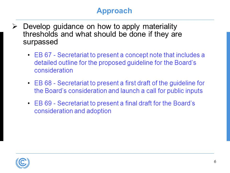 6 Approach Develop guidance on how to apply materiality thresholds and what should be done if they are surpassed EB 67 - Secretariat to present a concept note that includes a detailed outline for the proposed guideline for the Boards consideration EB 68 - Secretariat to present a first draft of the guideline for the Boards consideration and launch a call for public inputs EB 69 - Secretariat to present a final draft for the Boards consideration and adoption