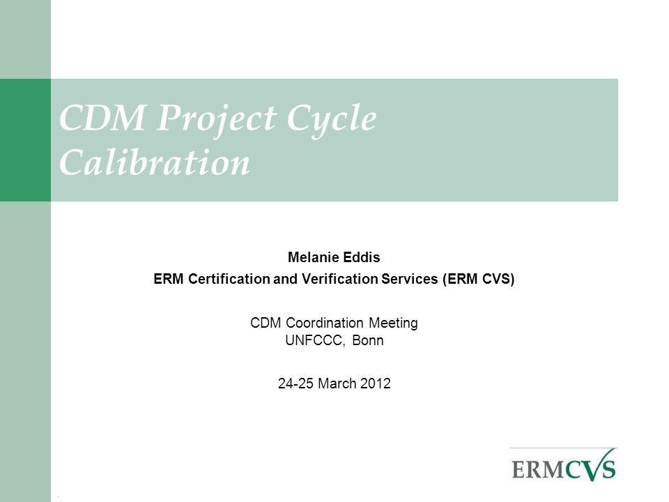 . CDM Project Cycle Calibration Melanie Eddis ERM Certification and Verification Services (ERM CVS) CDM Coordination Meeting UNFCCC, Bonn March 2012