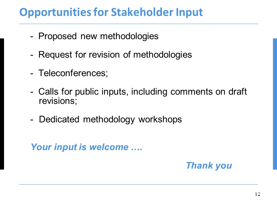 Opportunities for Stakeholder Input - Proposed new methodologies - Request for revision of methodologies - Teleconferences; - Calls for public inputs, including comments on draft revisions; -Dedicated methodology workshops Your input is welcome ….