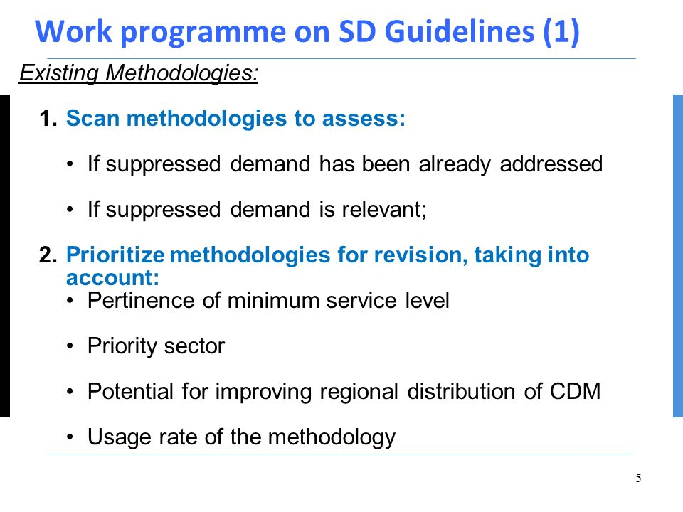 Work programme on SD Guidelines (1) Existing Methodologies: 1.Scan methodologies to assess: If suppressed demand has been already addressed If suppressed demand is relevant; 2.Prioritize methodologies for revision, taking into account: Pertinence of minimum service level Priority sector Potential for improving regional distribution of CDM Usage rate of the methodology 5