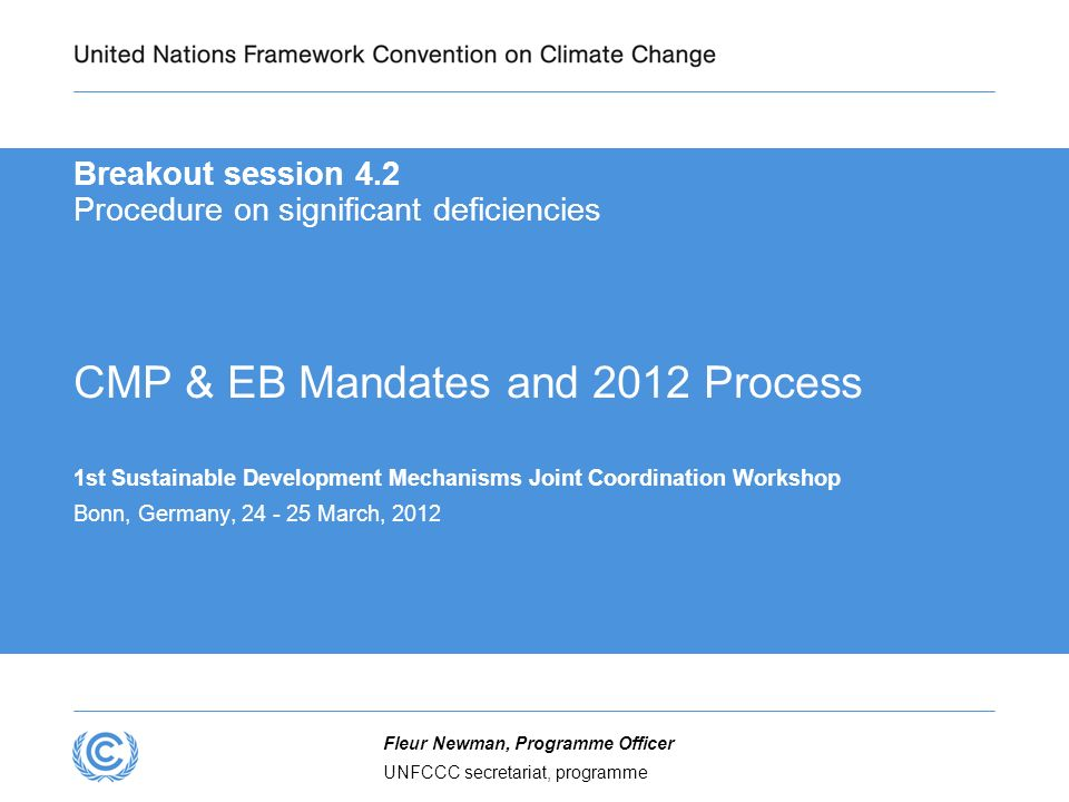 UNFCCC secretariat, programme Fleur Newman, Programme Officer Breakout session 4.2 Procedure on significant deficiencies CMP & EB Mandates and 2012 Process 1st Sustainable Development Mechanisms Joint Coordination Workshop Bonn, Germany, 24 - 25 March, 2012