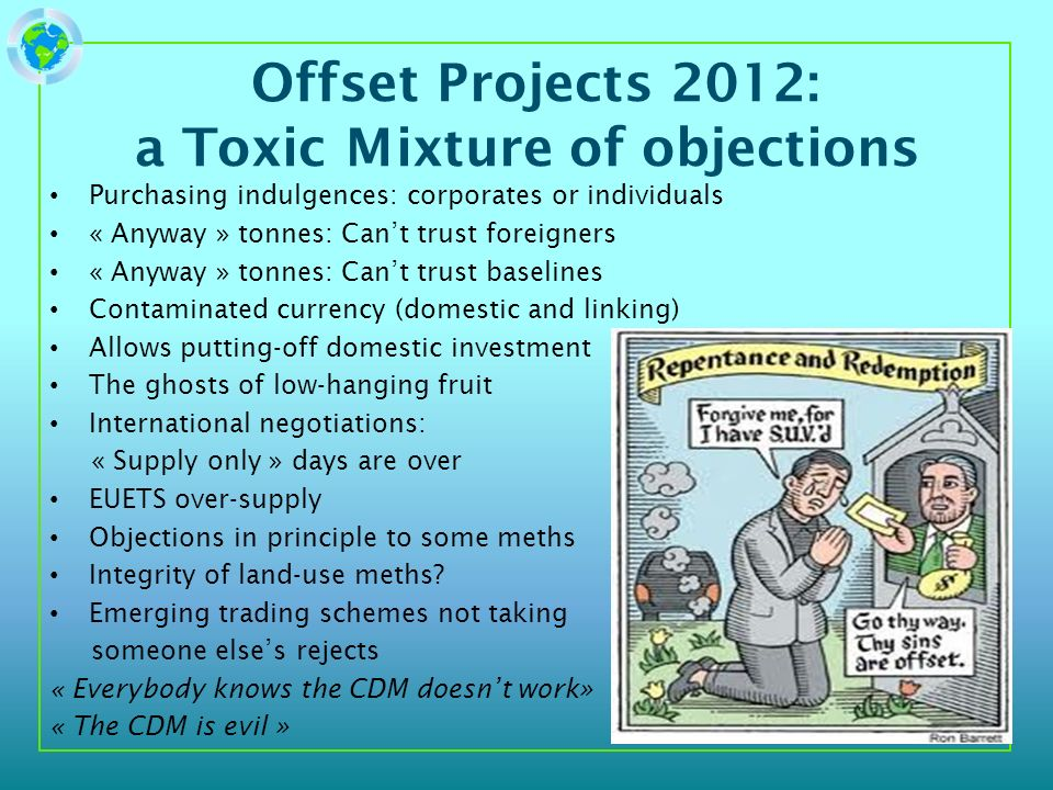 Offset Projects 2012: a Toxic Mixture of objections Purchasing indulgences: corporates or individuals « Anyway » tonnes: Cant trust foreigners « Anyway » tonnes: Cant trust baselines Contaminated currency (domestic and linking) Allows putting-off domestic investment The ghosts of low-hanging fruit International negotiations: « Supply only » days are over EUETS over-supply Objections in principle to some meths Integrity of land-use meths.