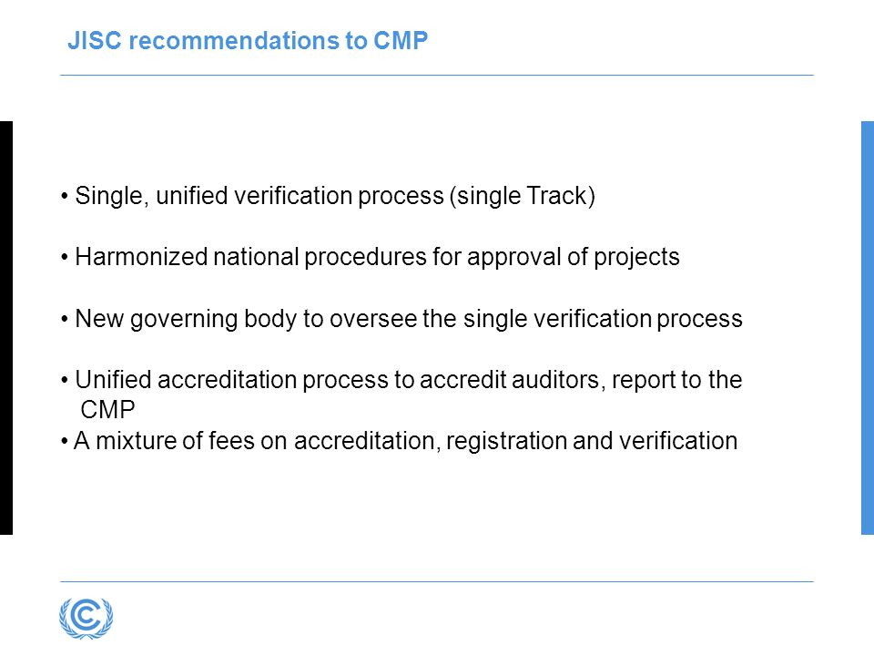 JISC recommendations to CMP Single, unified verification process (single Track) Harmonized national procedures for approval of projects New governing body to oversee the single verification process Unified accreditation process to accredit auditors, report to the CMP A mixture of fees on accreditation, registration and verification