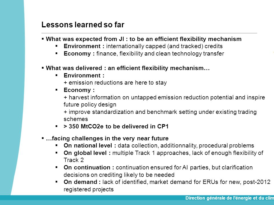 Direction générale de lénergie et du climat Lessons learned so far What was expected from JI : to be an efficient flexibility mechanism Environment : internationally capped (and tracked) credits Economy : finance, flexibility and clean technology transfer What was delivered : an efficient flexibility mechanism… Environment : + emission reductions are here to stay Economy : + harvest information on untapped emission reduction potential and inspire future policy design + improve standardization and benchmark setting under existing trading schemes > 350 MtCO2e to be delivered in CP1 …facing challenges in the very near future On national level : data collection, additionnality, procedural problems On global level : multiple Track 1 approaches, lack of enough flexibility of Track 2 On continuation : continuation ensured for AI parties, but clarification decisions on crediting likely to be needed On demand : lack of identified, market demand for ERUs for new, post-2012 registered projects