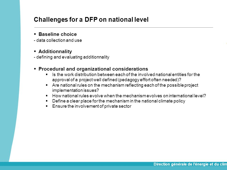 Direction générale de lénergie et du climat Main concern for the DFP : preserve its added value Future challenges for a DFP : improve rules on procedures in order to minimize challenges on national level, streamline approvals and incentivize financing and project development across AI parties Options to explore : 1.Unilateral improvement without CMP guidance (BAU scenario) still a credibility issue for the whole mechanism 2.Unilateral improvement under CMP guidance an unrealistic solution 3.Multilateral improvement under CMP supervision meaning no more Track 1 and revision of the mechanism Challenges for a DFP on global level